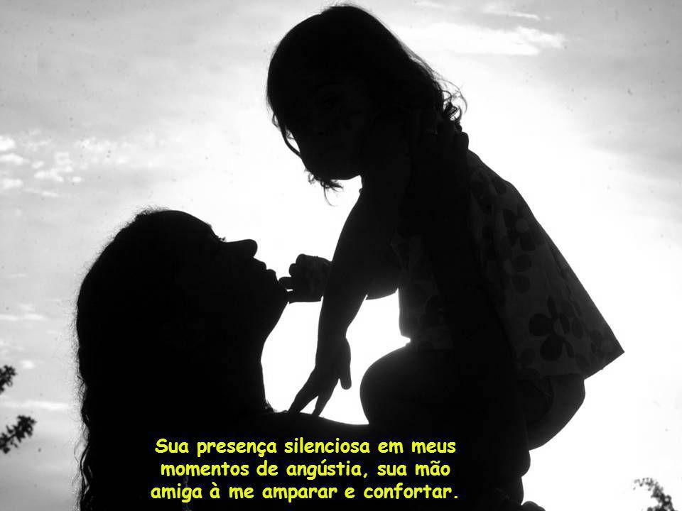 Sua presença silenciosa em meus momentos de angústia, sua mão amiga à me amparar e confortar.