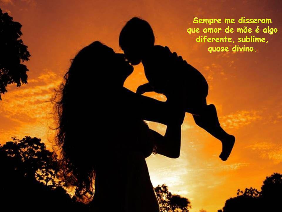 Sempre me disseram que amor de mãe é algo diferente, sublime, quase divino.