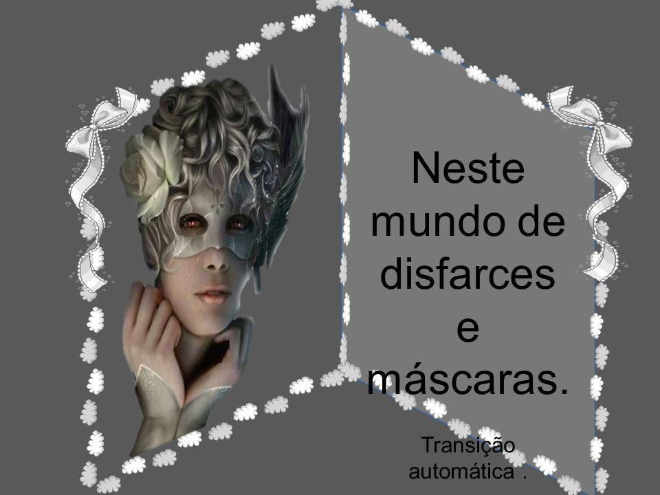Neste mundo de disfarces e máscaras.