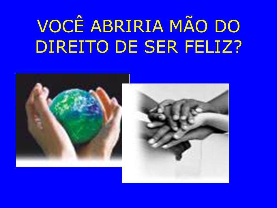 VOCÊ ABRIRIA MÃO DO DIREITO DE SER FELIZ