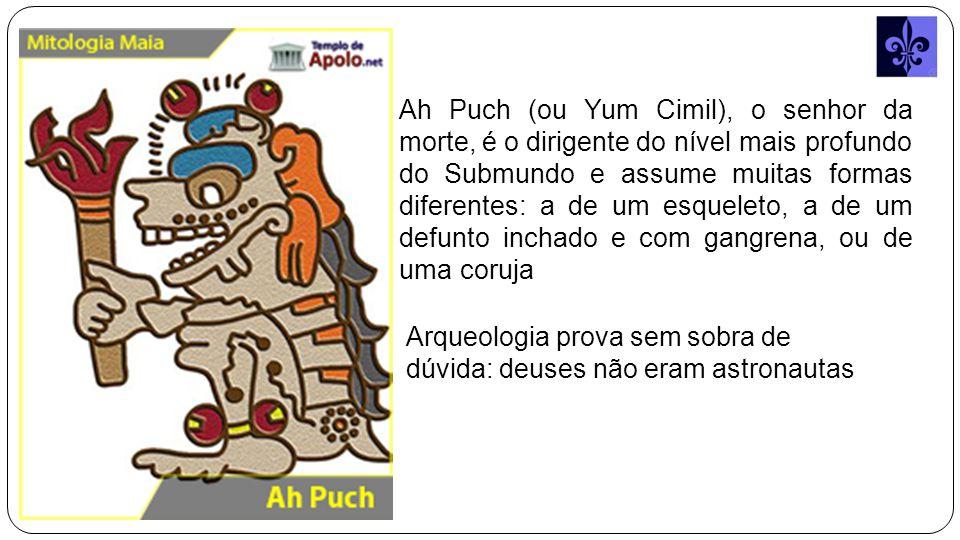 Ah Puch (ou Yum Cimil), o senhor da morte, é o dirigente do nível mais profundo do Submundo e assume muitas formas diferentes: a de um esqueleto, a de um defunto inchado e com gangrena, ou de uma coruja