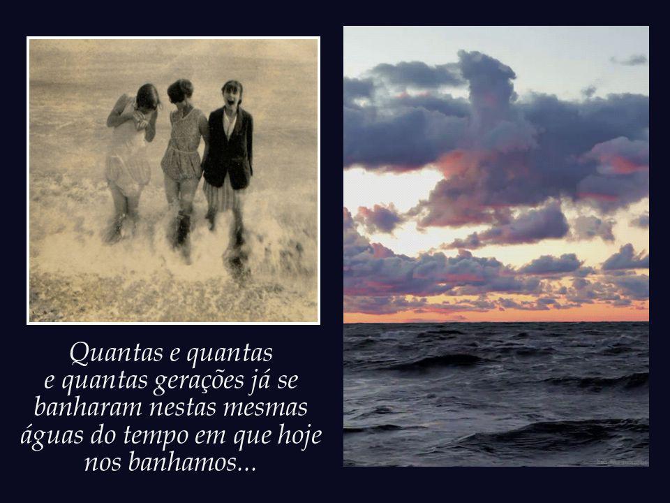 Quantas e quantas e quantas gerações já se banharam nestas mesmas águas do tempo em que hoje nos banhamos...