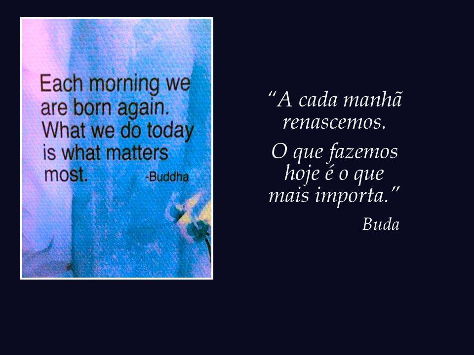 A cada manhã renascemos. O que fazemos hoje é o que mais importa.
