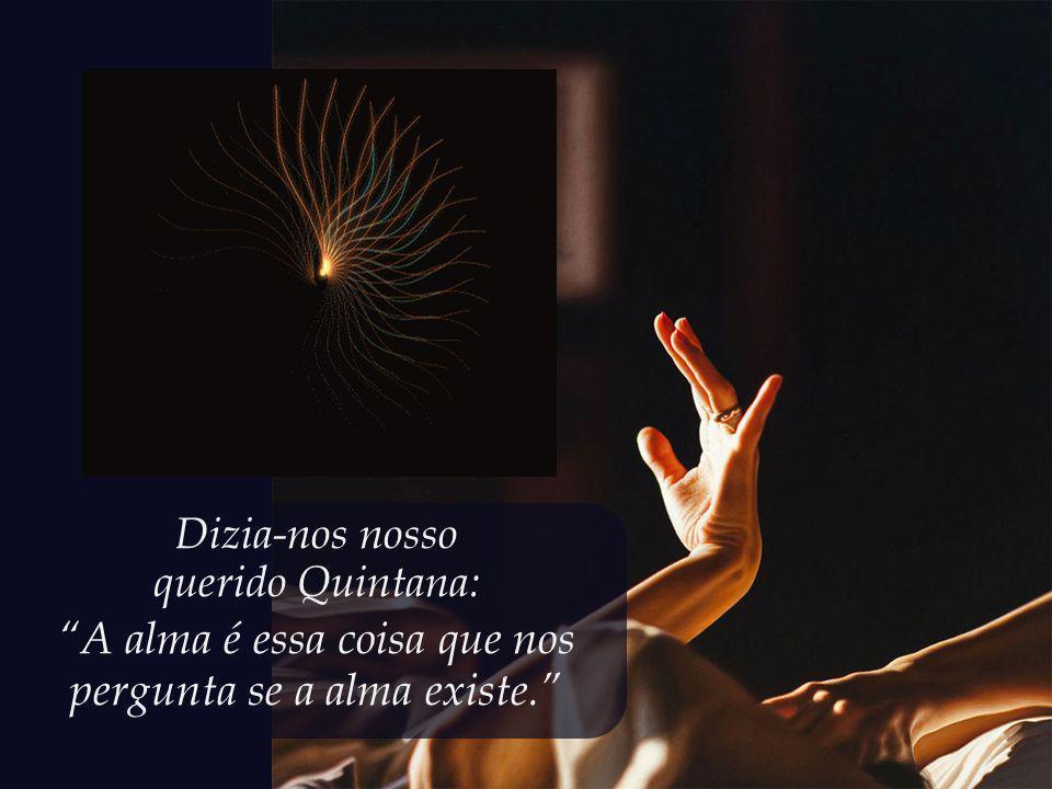 A alma é essa coisa que nos pergunta se a alma existe.