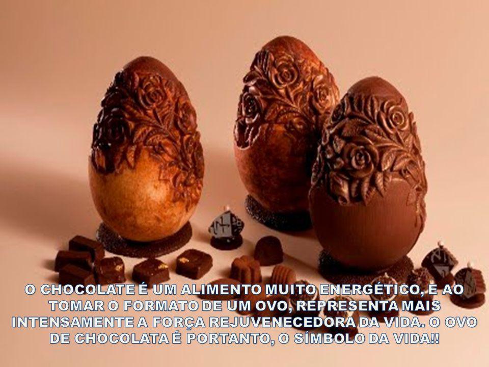 O CHOCOLATE É UM ALIMENTO MUITO ENERGÉTICO, E AO TOMAR O FORMATO DE UM OVO, REPRESENTA MAIS INTENSAMENTE A FORÇA REJUVENECEDORA DA VIDA.