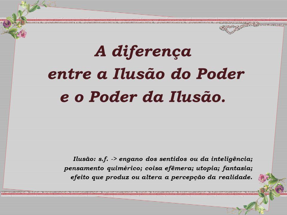 A diferença entre a Ilusão do Poder e o Poder da Ilusão.