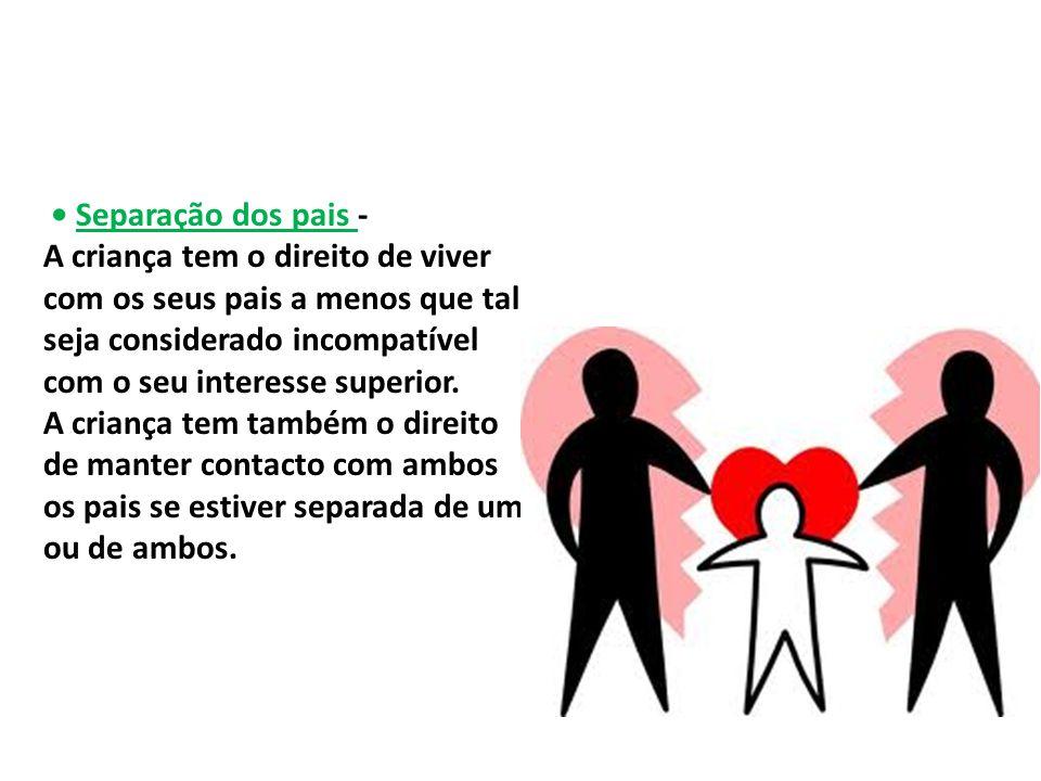 • Separação dos pais - A criança tem o direito de viver com os seus pais a menos que tal seja considerado incompatível com o seu interesse superior.