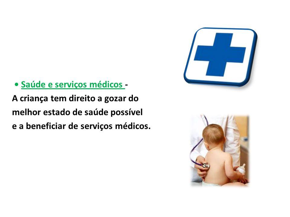 • Saúde e serviços médicos - A criança tem direito a gozar do melhor estado de saúde possível e a beneficiar de serviços médicos.