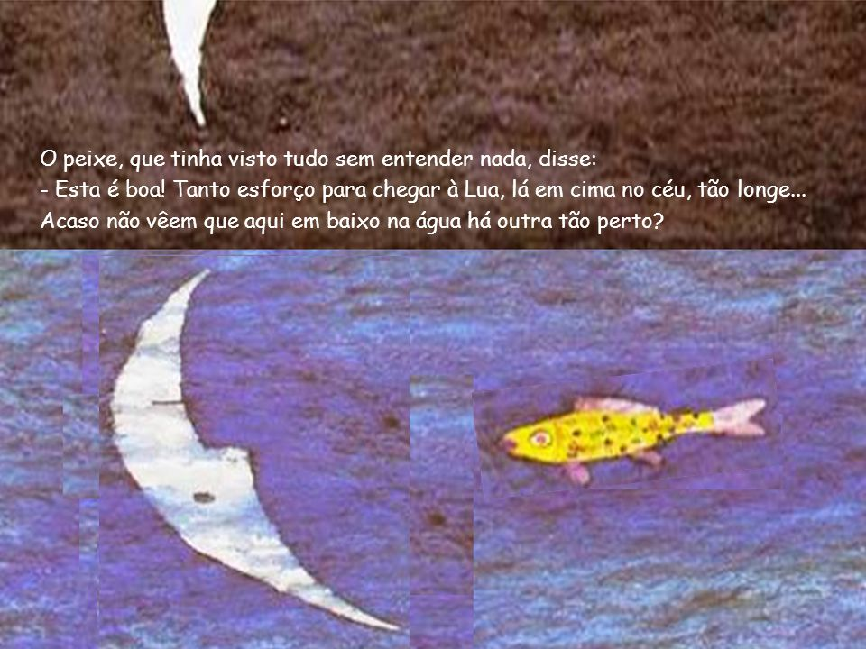 O peixe, que tinha visto tudo sem entender nada, disse: