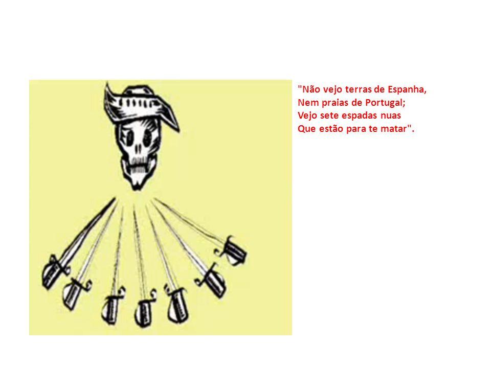 Não vejo terras de Espanha, Nem praias de Portugal; Vejo sete espadas nuas Que estão para te matar .