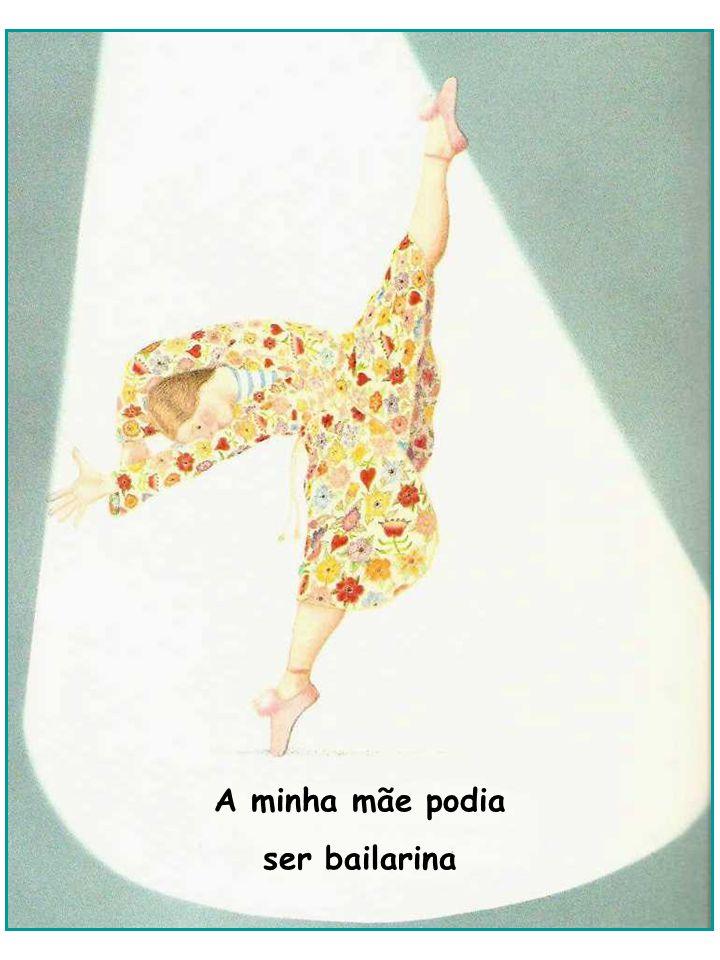 A minha mãe podia ser bailarina