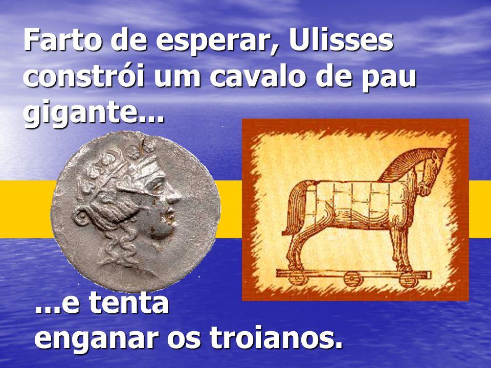 Farto de esperar, Ulisses constrói um cavalo de pau gigante...
