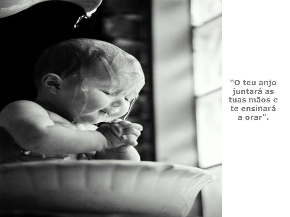 O teu anjo juntará as tuas mãos e te ensinará a orar .