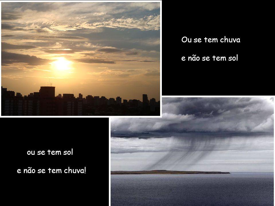 Ou se tem chuva e não se tem sol ou se tem sol e não se tem chuva!