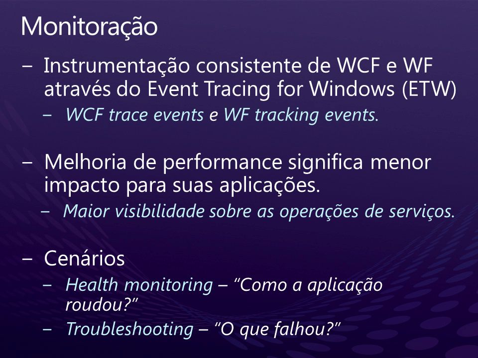 Monitoração Instrumentação consistente de WCF e WF através do Event Tracing for Windows (ETW) WCF trace events e WF tracking events.