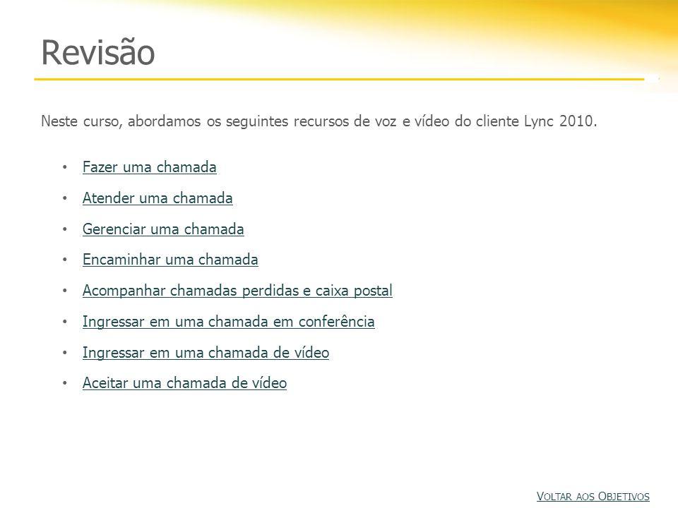 Revisão Neste curso, abordamos os seguintes recursos de voz e vídeo do cliente Lync 2010. Fazer uma chamada.