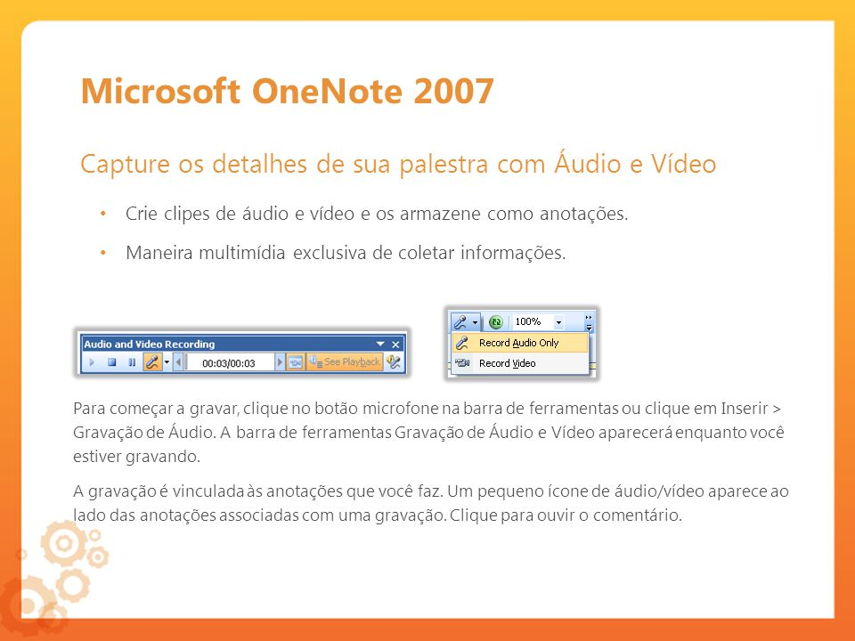 Microsoft OneNote 2007 Capture os detalhes de sua palestra com Áudio e Vídeo. Crie clipes de áudio e vídeo e os armazene como anotações.