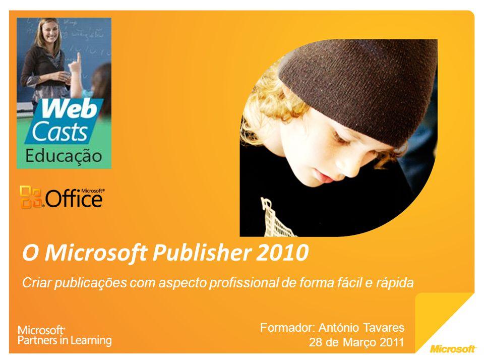 O Microsoft Publisher 2010 Criar publicações com aspecto profissional de forma fácil e rápida. Formador: António Tavares.