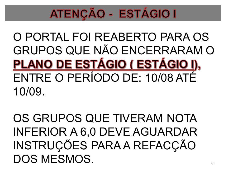 ATENÇÃO - ESTÁGIO I O PORTAL FOI REABERTO PARA OS GRUPOS QUE NÃO ENCERRARAM O PLANO DE ESTÁGIO ( ESTÁGIO I), ENTRE O PERÍODO DE: 10/08 ATÉ 10/09.