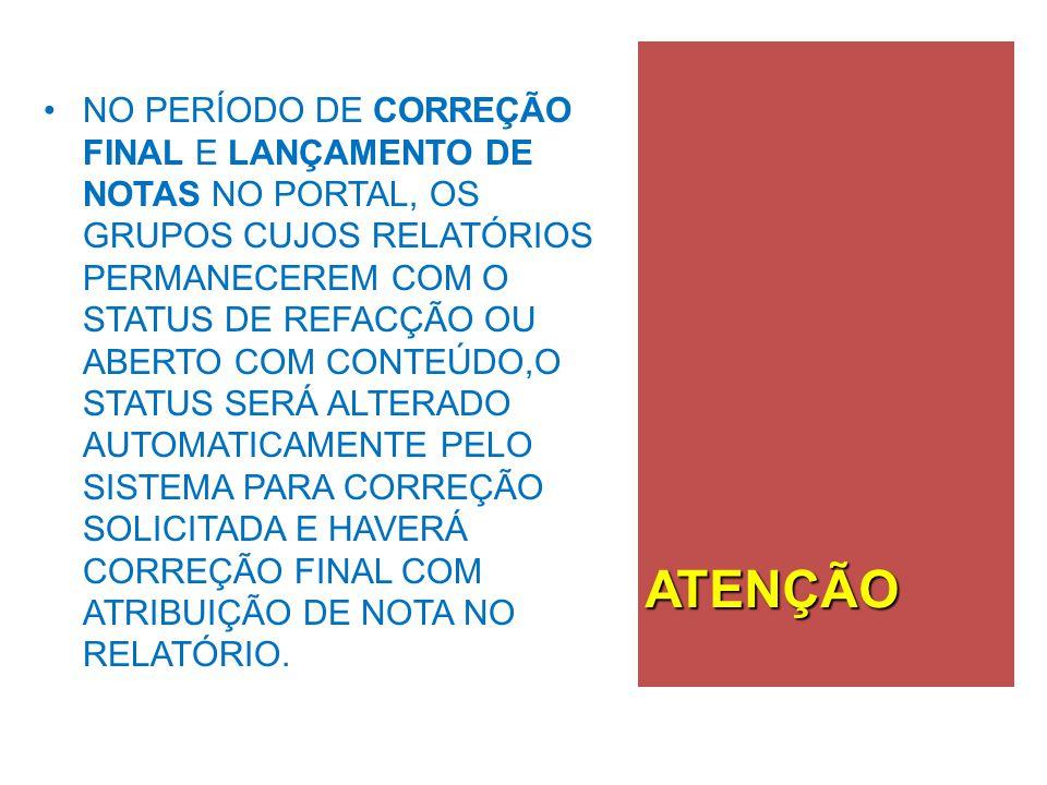NO PERÍODO DE CORREÇÃO FINAL E LANÇAMENTO DE NOTAS NO PORTAL, OS GRUPOS CUJOS RELATÓRIOS PERMANECEREM COM O STATUS DE REFACÇÃO OU ABERTO COM CONTEÚDO,O STATUS SERÁ ALTERADO AUTOMATICAMENTE PELO SISTEMA PARA CORREÇÃO SOLICITADA E HAVERÁ CORREÇÃO FINAL COM ATRIBUIÇÃO DE NOTA NO RELATÓRIO.