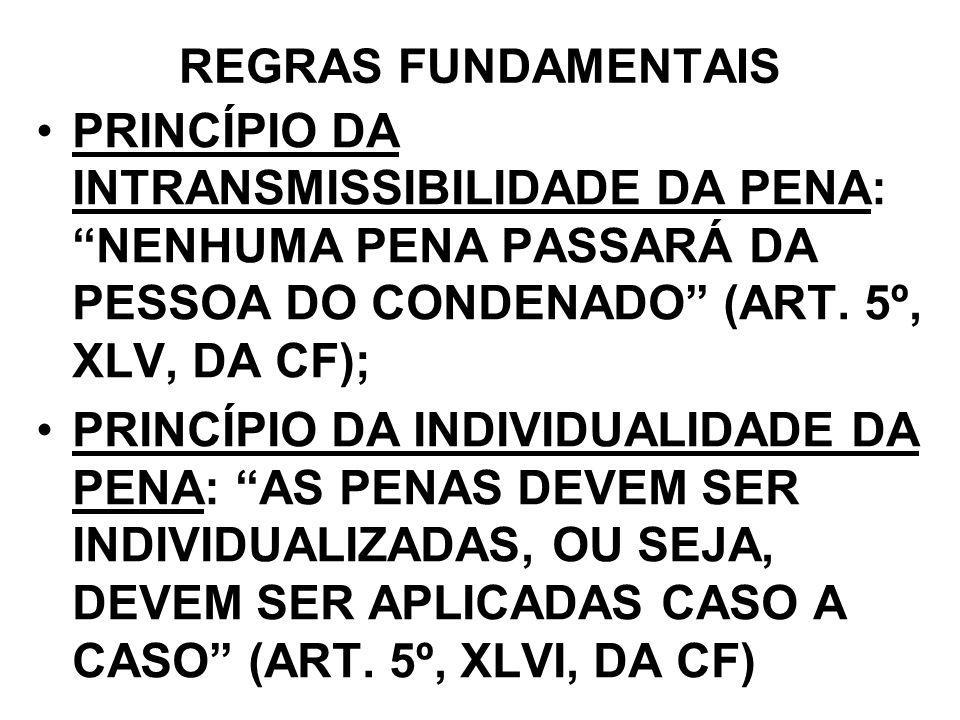 REGRAS FUNDAMENTAIS PRINCÍPIO DA INTRANSMISSIBILIDADE DA PENA: NENHUMA PENA PASSARÁ DA PESSOA DO CONDENADO (ART. 5º, XLV, DA CF);