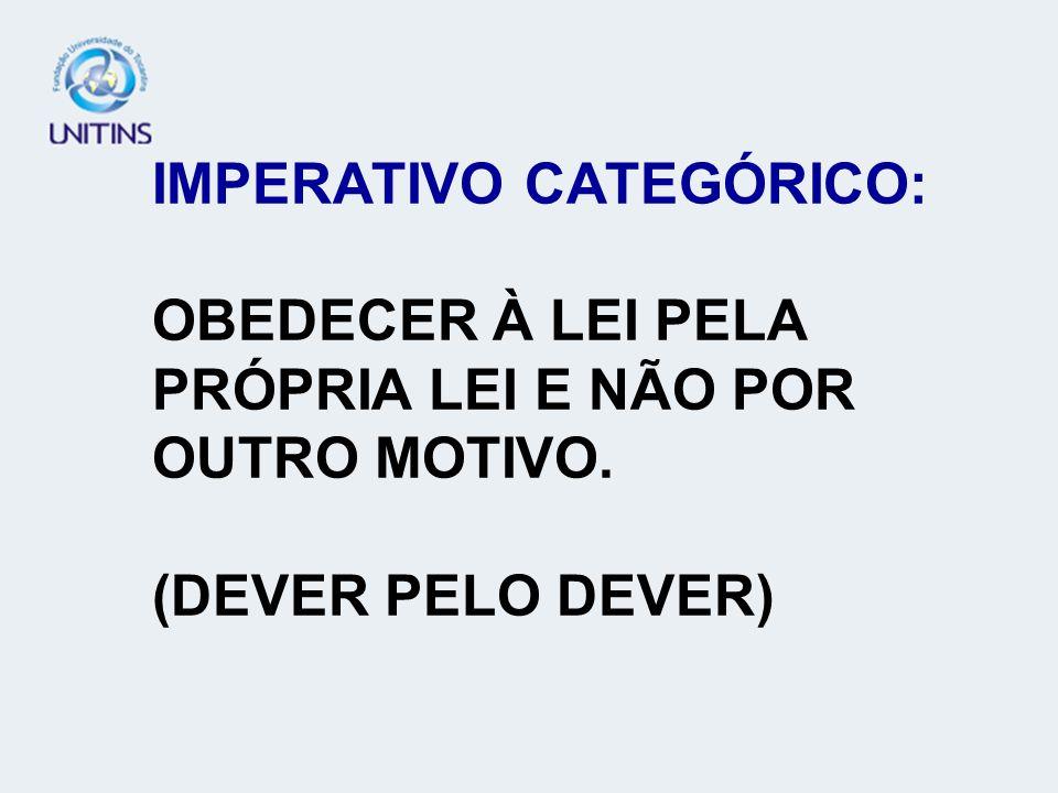 IMPERATIVO CATEGÓRICO: OBEDECER À LEI PELA PRÓPRIA LEI E NÃO POR OUTRO MOTIVO. (DEVER PELO DEVER)