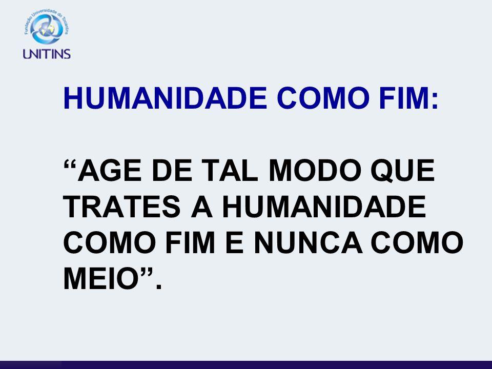 HUMANIDADE COMO FIM: AGE DE TAL MODO QUE TRATES A HUMANIDADE COMO FIM E NUNCA COMO MEIO .