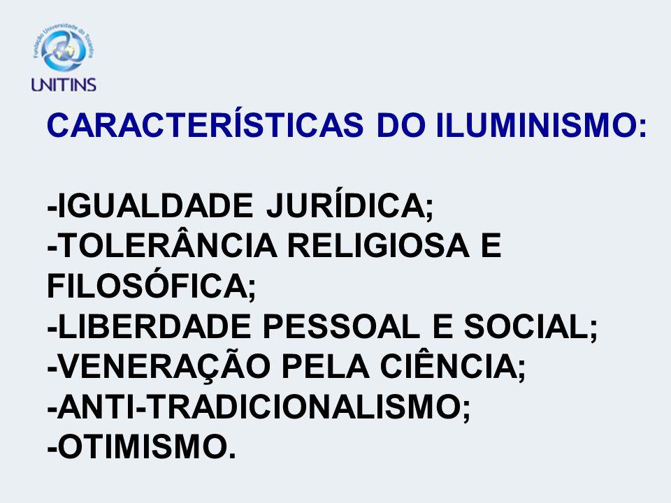 CARACTERÍSTICAS DO ILUMINISMO: -IGUALDADE JURÍDICA; -TOLERÂNCIA RELIGIOSA E FILOSÓFICA; -LIBERDADE PESSOAL E SOCIAL; -VENERAÇÃO PELA CIÊNCIA; -ANTI-TRADICIONALISMO; -OTIMISMO.