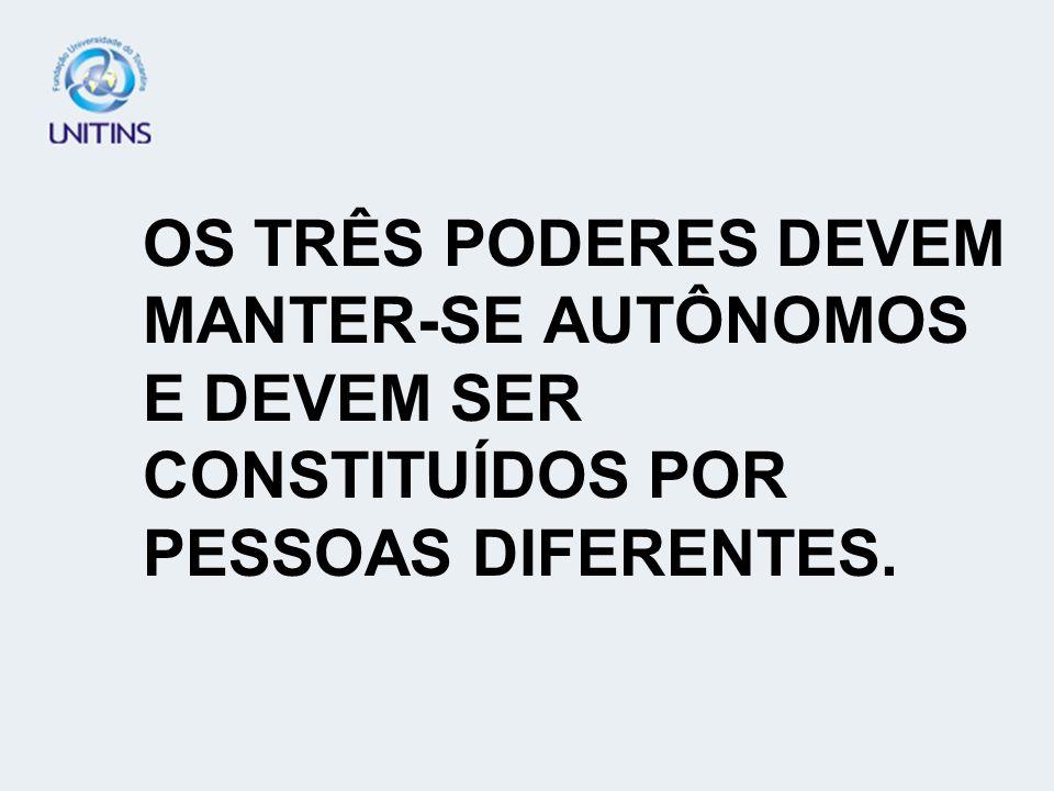 OS TRÊS PODERES DEVEM MANTER-SE AUTÔNOMOS E DEVEM SER CONSTITUÍDOS POR PESSOAS DIFERENTES.