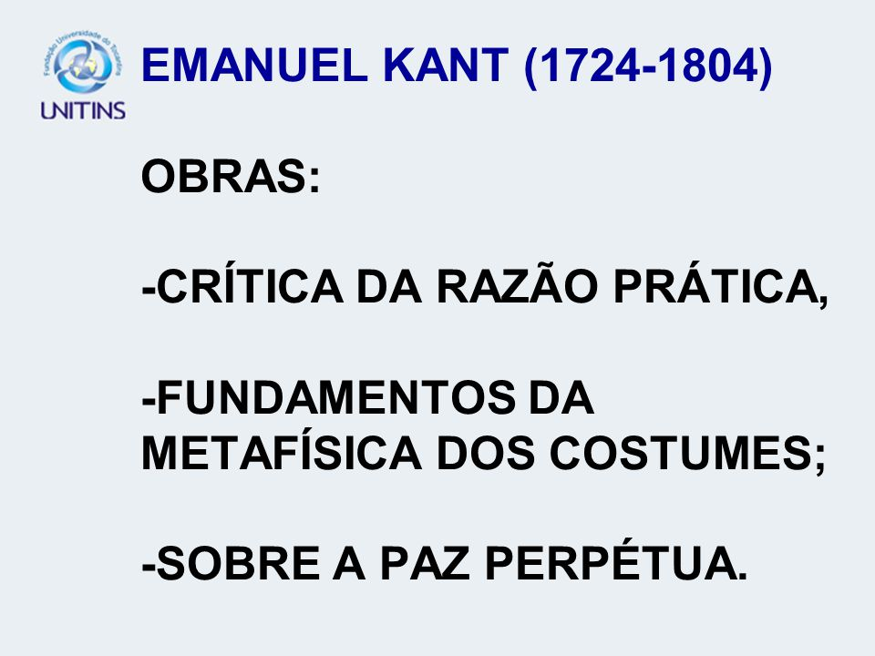 EMANUEL KANT (1724-1804) OBRAS: -CRÍTICA DA RAZÃO PRÁTICA, -FUNDAMENTOS DA METAFÍSICA DOS COSTUMES; -SOBRE A PAZ PERPÉTUA.