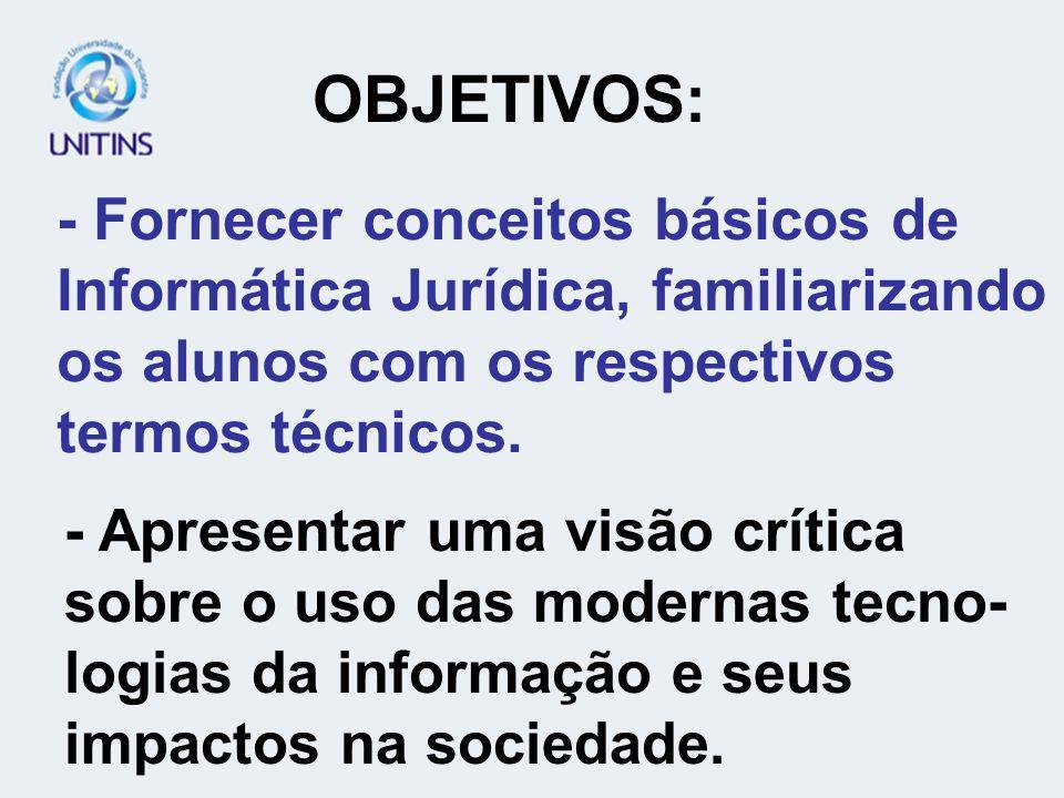 OBJETIVOS: - Fornecer conceitos básicos de Informática Jurídica, familiarizando os alunos com os respectivos termos técnicos.