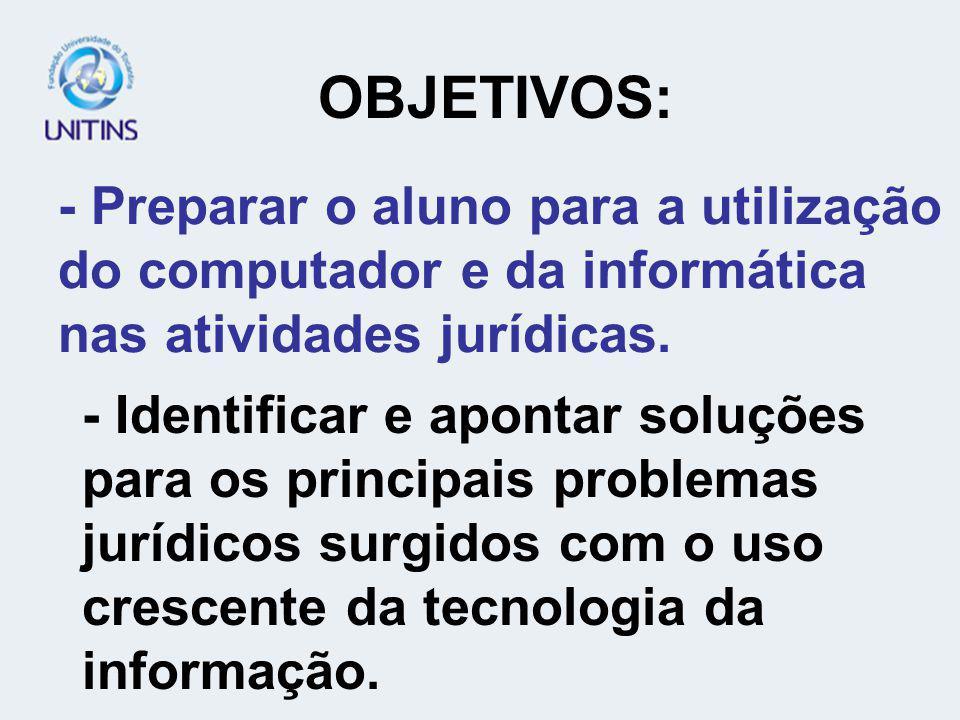 OBJETIVOS: - Preparar o aluno para a utilização do computador e da informática nas atividades jurídicas.