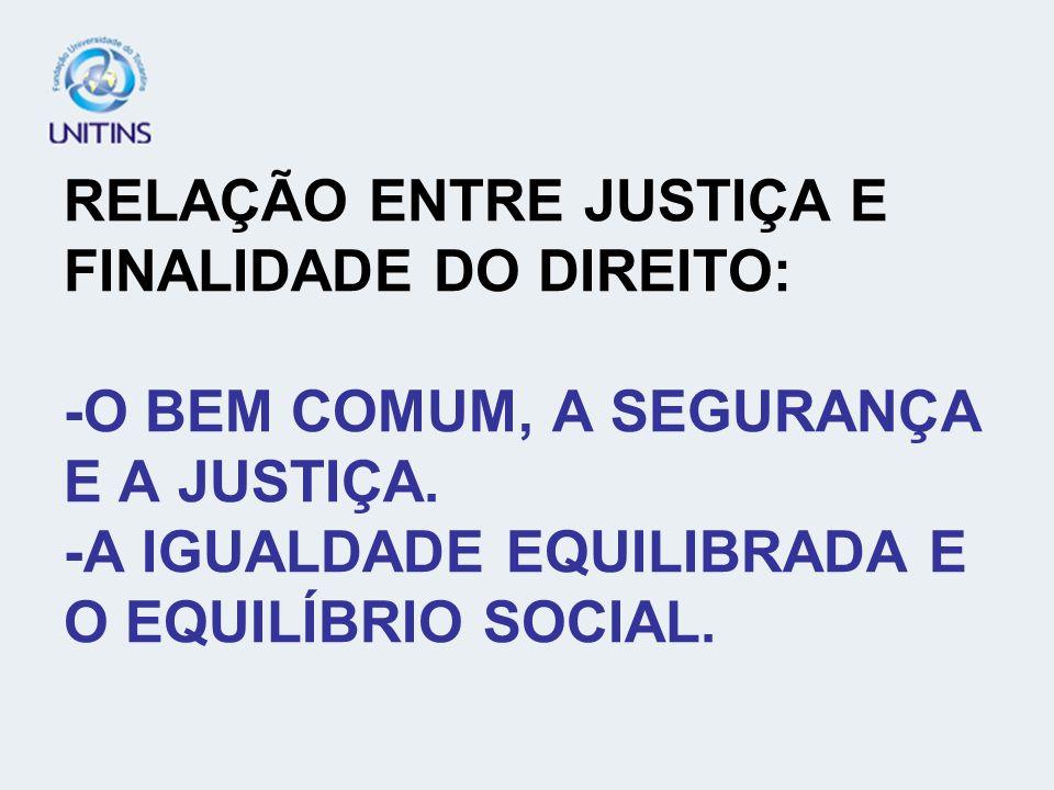 RELAÇÃO ENTRE JUSTIÇA E FINALIDADE DO DIREITO: -O BEM COMUM, A SEGURANÇA E A JUSTIÇA.