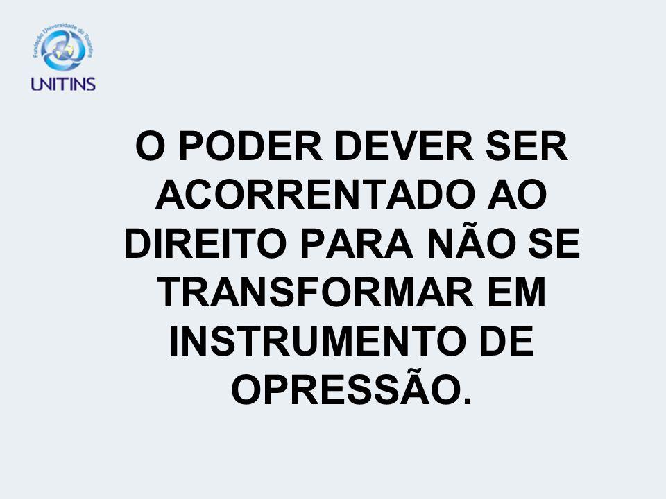 O PODER DEVER SER ACORRENTADO AO DIREITO PARA NÃO SE TRANSFORMAR EM INSTRUMENTO DE OPRESSÃO.