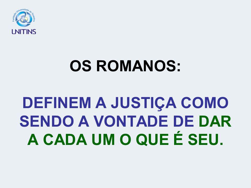 OS ROMANOS: DEFINEM A JUSTIÇA COMO SENDO A VONTADE DE DAR A CADA UM O QUE É SEU.