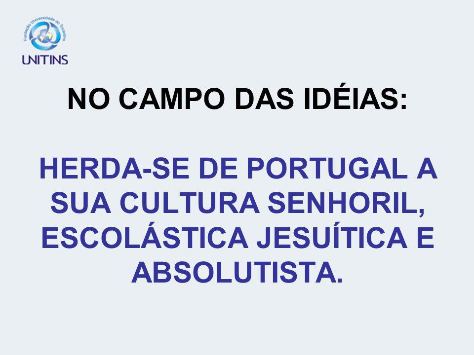 NO CAMPO DAS IDÉIAS: HERDA-SE DE PORTUGAL A SUA CULTURA SENHORIL, ESCOLÁSTICA JESUÍTICA E ABSOLUTISTA.