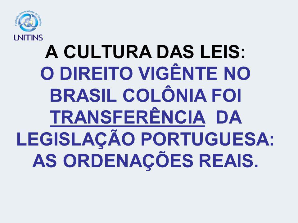 A CULTURA DAS LEIS: O DIREITO VIGÊNTE NO BRASIL COLÔNIA FOI TRANSFERÊNCIA DA LEGISLAÇÃO PORTUGUESA: AS ORDENAÇÕES REAIS.