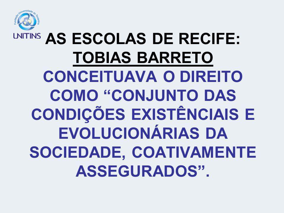 AS ESCOLAS DE RECIFE: TOBIAS BARRETO CONCEITUAVA O DIREITO COMO CONJUNTO DAS CONDIÇÕES EXISTÊNCIAIS E EVOLUCIONÁRIAS DA SOCIEDADE, COATIVAMENTE ASSEGURADOS .