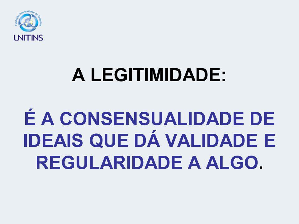A LEGITIMIDADE: É A CONSENSUALIDADE DE IDEAIS QUE DÁ VALIDADE E REGULARIDADE A ALGO.