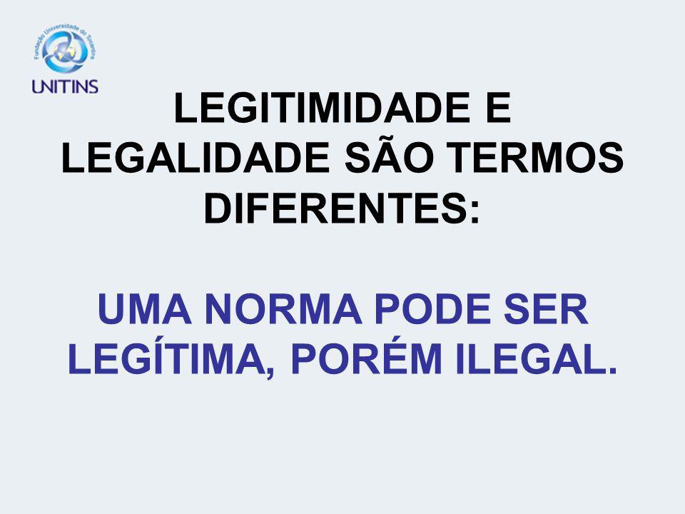 LEGITIMIDADE E LEGALIDADE SÃO TERMOS DIFERENTES: UMA NORMA PODE SER LEGÍTIMA, PORÉM ILEGAL.