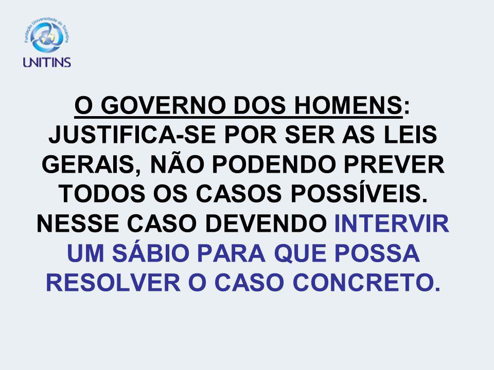 O GOVERNO DOS HOMENS: JUSTIFICA-SE POR SER AS LEIS GERAIS, NÃO PODENDO PREVER TODOS OS CASOS POSSÍVEIS.