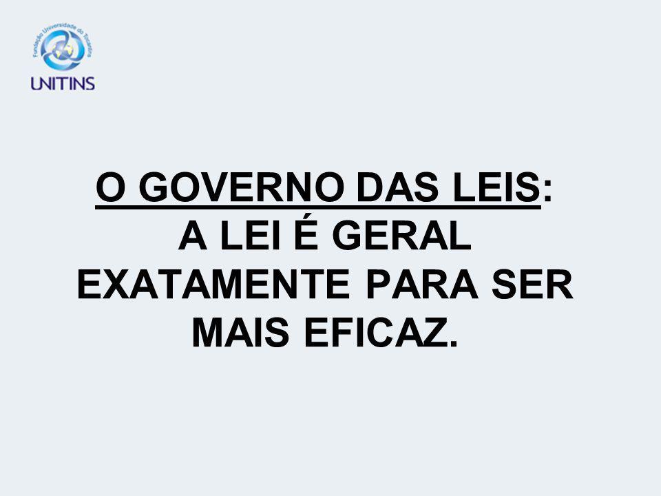 O GOVERNO DAS LEIS: A LEI É GERAL EXATAMENTE PARA SER MAIS EFICAZ.