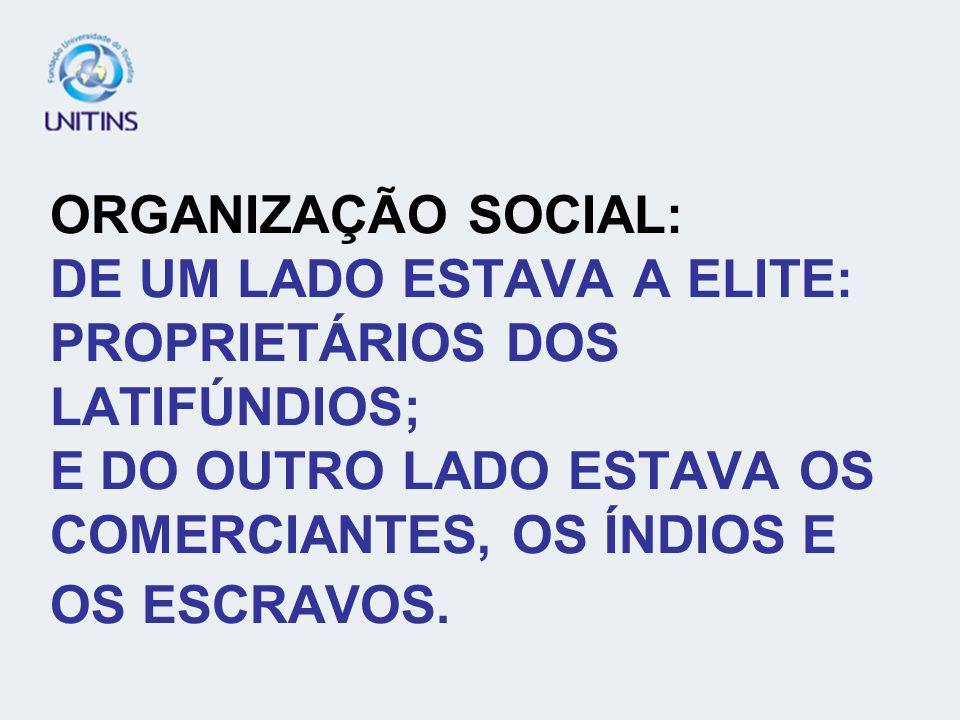 ORGANIZAÇÃO SOCIAL: DE UM LADO ESTAVA A ELITE: PROPRIETÁRIOS DOS LATIFÚNDIOS; E DO OUTRO LADO ESTAVA OS COMERCIANTES, OS ÍNDIOS E OS ESCRAVOS.