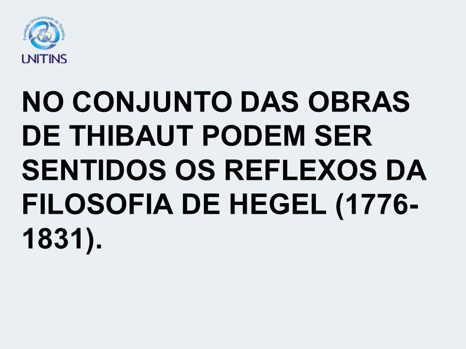 NO CONJUNTO DAS OBRAS DE THIBAUT PODEM SER SENTIDOS OS REFLEXOS DA FILOSOFIA DE HEGEL (1776- 1831).