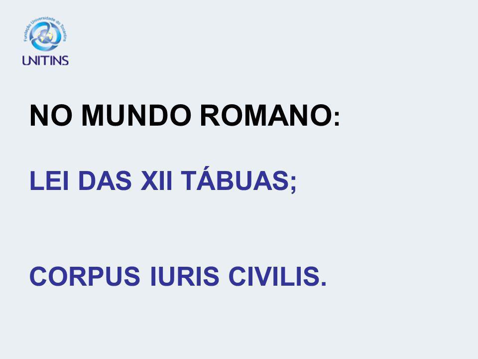 NO MUNDO ROMANO: LEI DAS XII TÁBUAS; CORPUS IURIS CIVILIS.