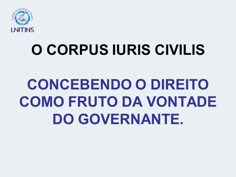O CORPUS IURIS CIVILIS CONCEBENDO O DIREITO COMO FRUTO DA VONTADE DO GOVERNANTE.