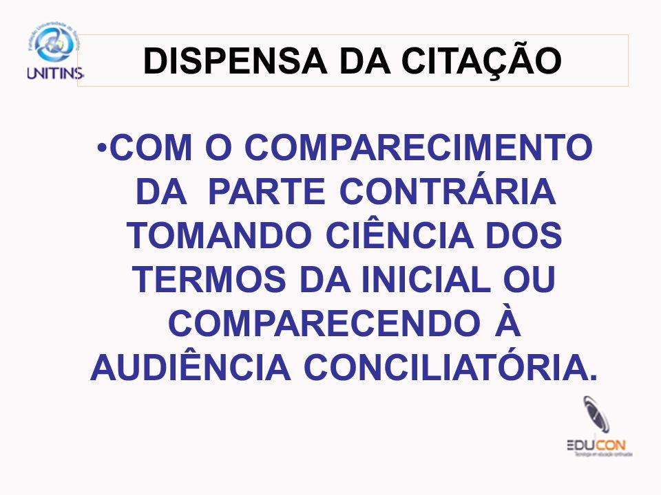 DISPENSA DA CITAÇÃO COM O COMPARECIMENTO DA PARTE CONTRÁRIA TOMANDO CIÊNCIA DOS TERMOS DA INICIAL OU COMPARECENDO À AUDIÊNCIA CONCILIATÓRIA.