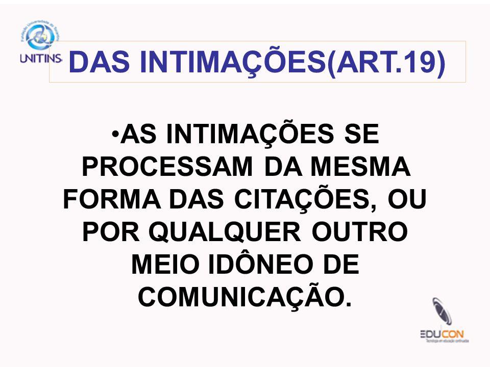 DAS INTIMAÇÕES(ART.19) AS INTIMAÇÕES SE PROCESSAM DA MESMA FORMA DAS CITAÇÕES, OU POR QUALQUER OUTRO MEIO IDÔNEO DE COMUNICAÇÃO.