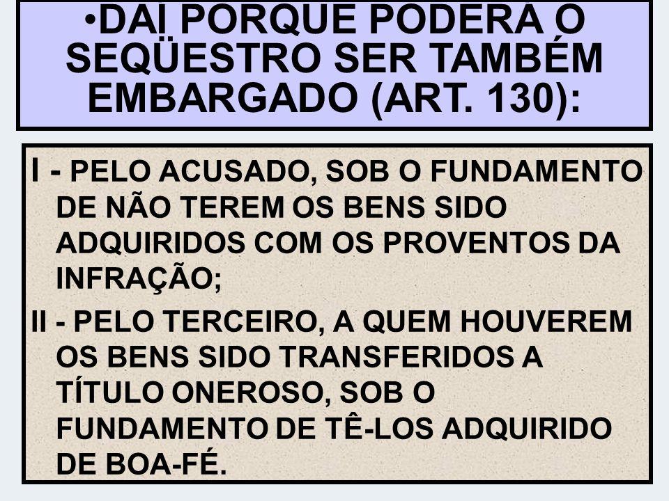 DAÍ PORQUE PODERÁ O SEQÜESTRO SER TAMBÉM EMBARGADO (ART. 130):