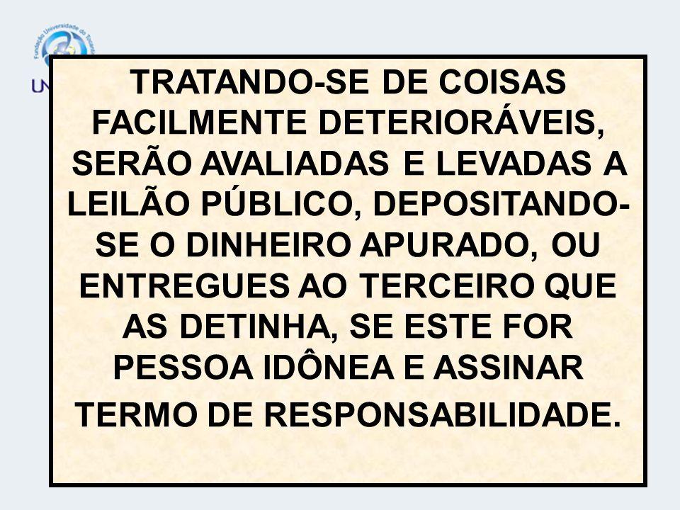 TRATANDO-SE DE COISAS FACILMENTE DETERIORÁVEIS, SERÃO AVALIADAS E LEVADAS A LEILÃO PÚBLICO, DEPOSITANDO-SE O DINHEIRO APURADO, OU ENTREGUES AO TERCEIRO QUE AS DETINHA, SE ESTE FOR PESSOA IDÔNEA E ASSINAR TERMO DE RESPONSABILIDADE.